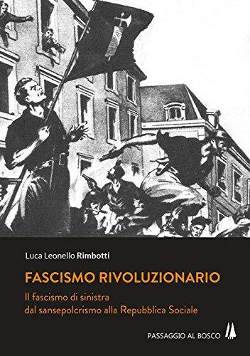 Fascismo rivoluzionario. Il fascismo di sinistra dal sansepolcrismo alla Repubblica Sociale