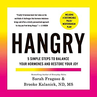 Hangry     5 Simple Steps to Balance Your Hormones and Restore Your Joy (Including a Customizable Paleo/Mediterranean Plan!)              By:                                                                                                                                 Sarah Fragoso,                                                                                        Brooke Kalanick ND MS                           Length: Not Yet Known     Not rated yet     Overall 0.0