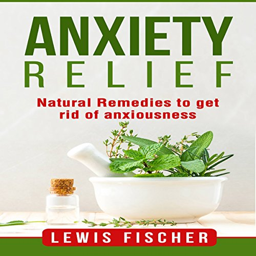 Anxiety Relief: Natural Remedies to Get Rid of Anxiousness audiobook cover art