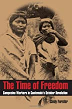 The Time of Freedom: Campesino Workers in Guatemala's October Revolution (Pitt Latin American)