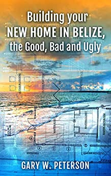 Building your new home in Belize, the Good, Bad and Ugly by [Gary Peterson]
