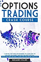 Options Trading Crash Course: A Step-by-Step Guide for Beginners to Learn How to Evaluate the Market and Pick the Right Options. Secure Your Funds and Build a Steady Long-Term Income Stream Fast