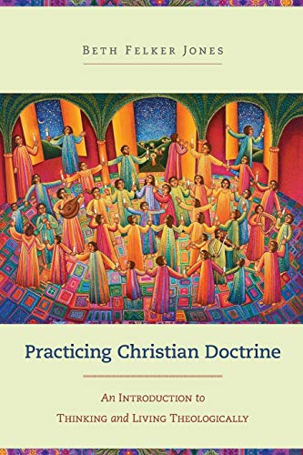 Practicing Christian Doctrine: An Introduction to Thinking and Living Theologically