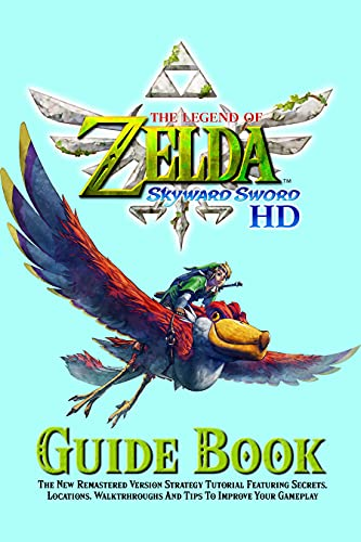 The Legend Of Zelda Skyward Sword HD Guide Book : The New Remastered Version Strategy Tutorial Featuring Secrets, Locations, Walktrhroughs And Tips To Improve Your Gameplay (English Edition)