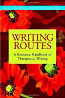 Writing Routes: A Resource Handbook of Therapeutic Writing (Writing for Therapy or Personal Development) by Gillie Bolton(2010-11-15)