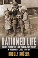 """Rationed Life: Science, Everyday Life, and Working-Class Politics in the Bohemian Lands, 1914a?""""1918 by Rudolf Ku?era(2016-04-01)"""