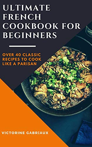 Ultimate French Cookbook For Beginners: Over 40 Classic Recipes to Cook Like a Parisan