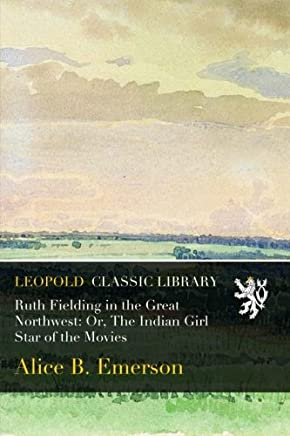 Ruth Fielding in the Great Northwest: Or, The Indian Girl Star of the Movies