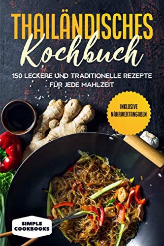Thailändisches Kochbuch: 150 leckere und traditionelle Rezepte für jede Mahlzeit - Inklusive Nährwertangaben