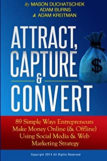 Attract, Capture & Convert: 89 Simple Ways Entrepreneurs Make Money Online (& Offline) Using Web Marketing & Social Media ...