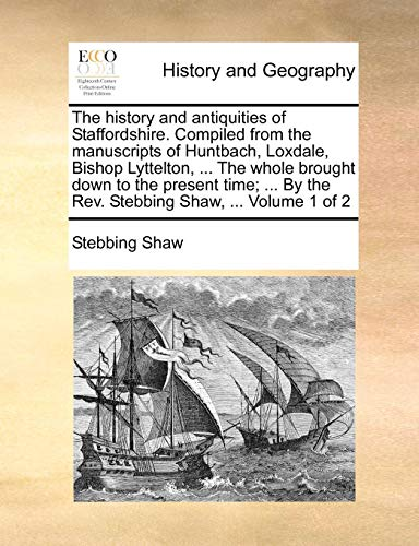 The history and antiquities of Staffordshire. Compiled from the manuscripts of Huntbach, Loxdale, Bishop Lyttelton, ... The whole brought down to the ... By the Rev. Stebbing Shaw, ...  Volume 1 of 2