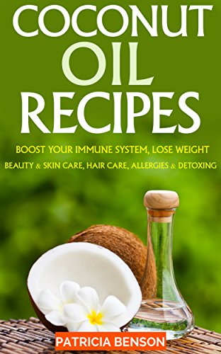 Coconut Oil: How To Boost Your Immune System, Lose Weight, Beauty and Skin Care, Hair Care, Allergies and Detoxing by [Patricia Benson]