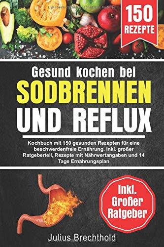 Gesund kochen bei Sodbrennen und Reflux: Kochbuch mit 150 gesunden Rezepten für eine beschwerdenfreie Ernährung. Inkl. großer Ratgeberteil, Rezepte mit Nährwertangaben und 14 Tage Ernährungsplan
