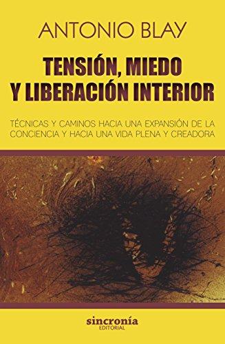 Tensión, miedo y liberación interior. Técnicas y caminos hacia una expansión de la conciencia y hacia una vida plena y creadora (Antonio Blay)