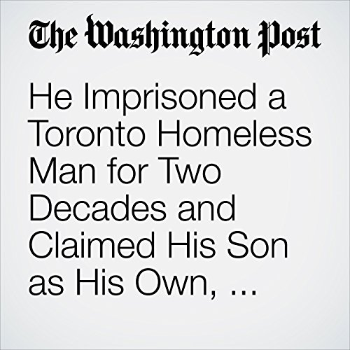 He Imprisoned a Toronto Homeless Man for Two Decades and Claimed His Son as His Own, Prosecutors Say copertina