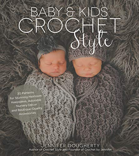 Baby & Kids Crochet Style: 30 Patterns for Stunning Heirloom Keepsakes, Adorable Nursery DeCOR and Boutique-Quality Accessories