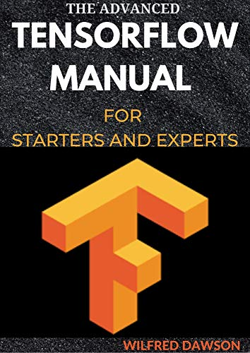 THE ADVANCED TENSORFLOW MANUAL FOR STARTERS AND EXPERTS (English Edition)
