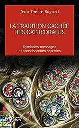 La tradition cachée des cathédrales - Du symbolisme médiéval à la réalisation architecturale de Jean-Pierre Bayard