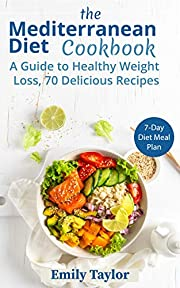 The Mediterranean Diet Cookbook: A Guide to Healthy Weight Loss, 70 Delicious Recipes, 7-Day Diet Meal Plan
