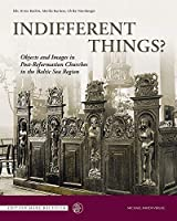 Indifferent Things?: Objects and Images in Post-reformation Churches in the Baltic Sea Region (Edition Mare Balticum)