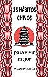 25 HÁBITOS CHINOS PARA VIVIR MEJOR: Secretos, trucos y tradiciones de la cultura china para una vida más feliz, conseguir el éxito y el bienestar físico, mental y espiritual y reducir el estrés
