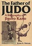The Father of Judo: A Biography of Jigoro Kano (Bushido--The Way of the Warrior) - Brian N. Watson