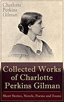 Collected Works of Charlotte Perkins Gilman: Short Stories, Novels, Poems and Essays by [Charlotte Perkins Gilman]