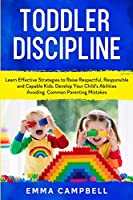 Toddler Discipline: Learn Effective Strategies to Raise Respectful, Responsible and Capable Kids. Develop Your Child's Abilities Avoiding Common Parenting Mistakes