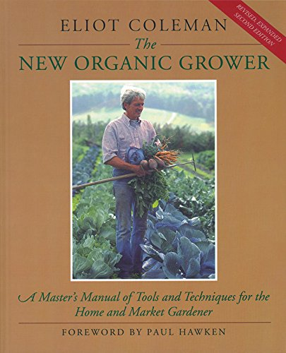 The New Organic Grower: A Master's Manual of Tools and Techniques for...