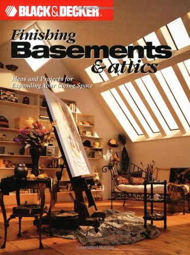 Black and Decker Finishing Basements and Attics: Ideas and Projects for Expanding Your Living Space