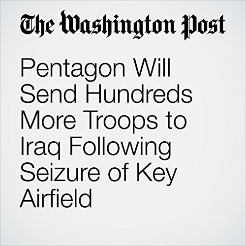 Pentagon Will Send Hundreds More Troops to Iraq Following Seizure of Key Airfield cover art