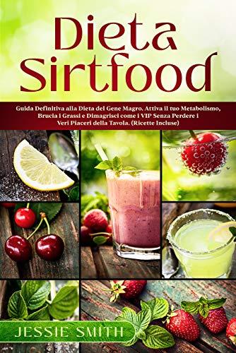 Dieta Sirt food: Guida Definitiva alla Dieta del Gene Magro. Attiva il tuo Metabolismo, Brucia i Grassi e Dimagrisci come i VIP Senza Perdere i Veri Piaceri della Tavola. (Ricette Incluse)