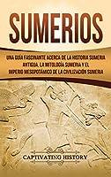 Sumerios: Una guía fascinante acerca de la historia sumeria antigua, la mitología sumeria y el imperio mesopotámico de la civilización sumeria