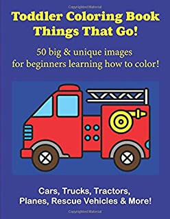 Toddler Coloring Book Things That Go: 50 Big & Unique Images For Beginners Learning How to Color: Cars, Trucks, Tractors, Planes, Rescue Vehicles & More! Ages 2-4
