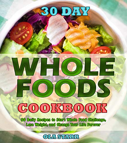 30 Day Whole Foods Cookbook: 90 Daily Recipes to Start Whole Food Challenge, Lose Weight, and Change Your Life Forever