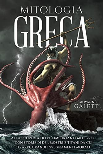 Mitologia Greca: alla scoperta dei più importanti Miti Greci con Storie di Dei, Mostri e Titani da cui trarre Grandi Insegnamenti Morali.
