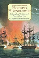 The Life And Times Of Horatio Hornblower: A Biography Of C.S. Forester's Famous Naval Hero