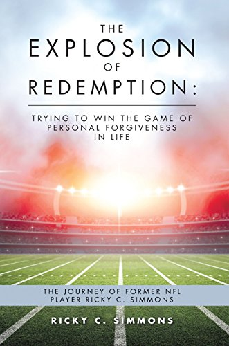The Explosion of Redemption: Trying to Win the Game of Personal Forgiveness in Life: The Journey of Former Nfl Player Ricky C. Simmons (English Edition)
