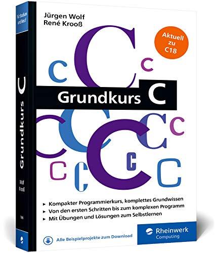 Grundkurs C: C-Programmierung verständlich erklärt. Aktuell zum Standard C18. Ideal fürs Studium