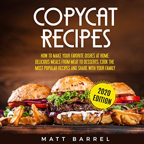 Copycat Recipes: How to Make Your Favourite Dishes at Home: Delicious Meals from Meat to Desserts: Cook the Most Popular Recipes and Share with Your Family (Copycat Cookbook, Book 1)