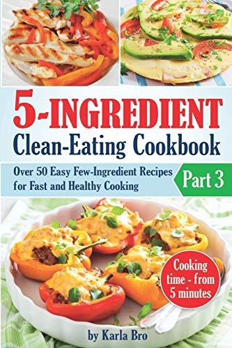 5-Ingredient Clean-Eating Cookbook: Over 50 Easy Few-Ingredients Recipes...