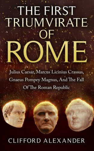 The First Triumvirate Of Rome: Julius Caesar, Marcus Licinius Crassus, Gnaeus Pompey Magnus, And The Fall Of The Roman Republic