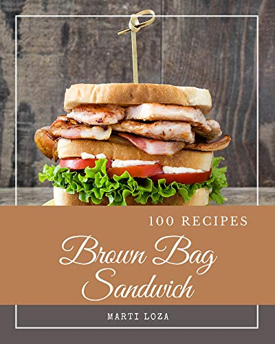 100 Brown Bag Sandwich Recipes: Unlocking Appetizing Recipes in The Best Brown Bag Sandwich Cookbook! (English Edition)