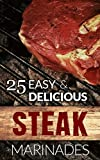 25 Easy & Delicious Steak Marinade Recipes: (Flank Steak Marinade, Sirloin Steak Marinade, Skirt...