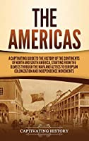The Americas: A Captivating Guide to the History of the Continents of North and South America, Starting from the Olmecs through the Maya and Aztecs to European Colonization and Independence Movements
