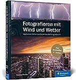 Fotografieren mit Wind und Wetter: Wetter verstehen und spektakulär fotografieren – Neuauflage 2020: Wetter verstehen und spektakulr fotografieren - Neuauflage 2020