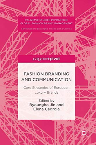 Fashion Branding and Communication: Core Strategies of European Luxury Brands (Palgrave Studies in Practice: Global Fashion Brand Management)