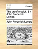 The art of musick. By John Frederick Lampe.