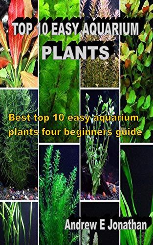 TOP 10 EASY AQUARIUM PLANTS: Best top 10 easy aquarium plants four beginners guide (English Edition)