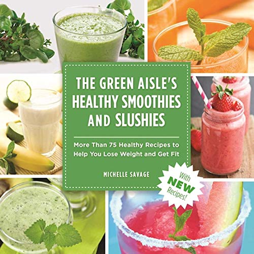 The Green Aisle's Healthy Smoothies & Slushies: More Than Seventy-Five Healthy Recipes to Help You Lose Weight and Get Fit
